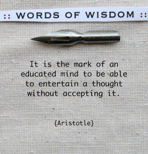 """""""It is the mark of an educated mind..."""" - Aristotl..."""