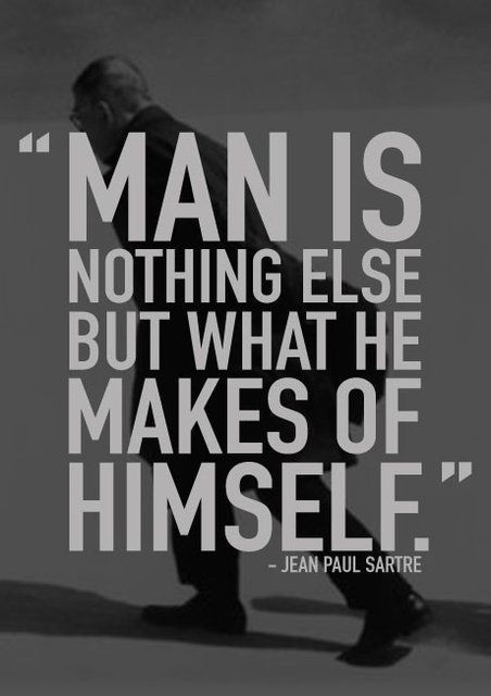 """""""Man is nothing else but what he makes of himself...."""