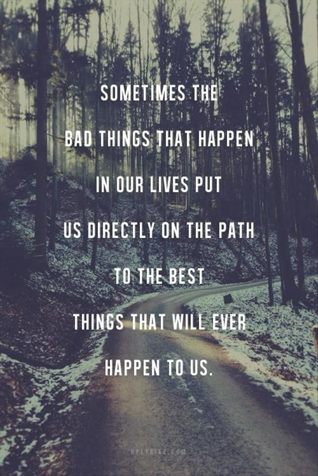 Sometimes the bad things that happen in our lives...