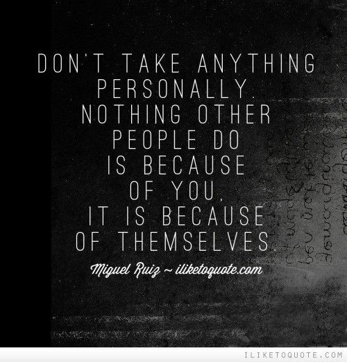 Don't take anything personally. Nothing other peop...